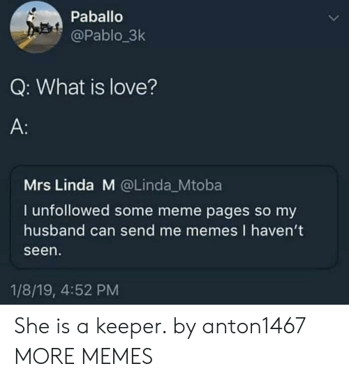 Me Memes: Paballo  @Pablo 3k  Q: What is love?  A:  Mrs Linda M @Linda_Mtoba  I unfollowed some meme pages so my  husband can send me memes I haven't  seen  1/8/19, 4:52 PM She is a keeper. by anton1467 MORE MEMES