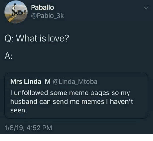 Me Memes: Paballo  @Pablo_3k  Q: What is love?  A:  Mrs Linda M @Linda_Mtoba  I unfollowed some meme pages so my  husband can send me memes I haven't  seen  1/8/19, 4:52 PM