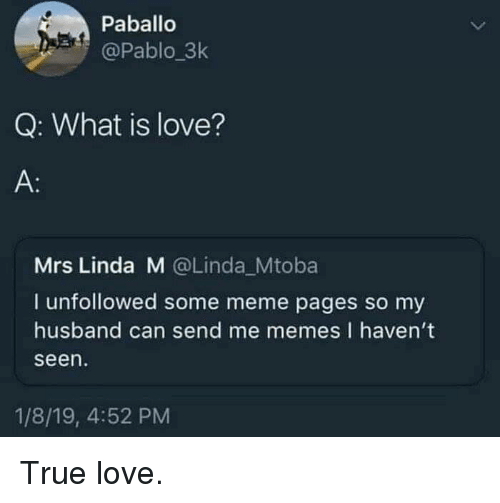 Me Memes: Paballo  @Pablo_3k  Q: What is love?  A:  Mrs Linda M @Linda_Mtoba  I unfollowed some meme pages so my  husband can send me memes I haven't  seen  1/8/19, 4:52 PM True love.