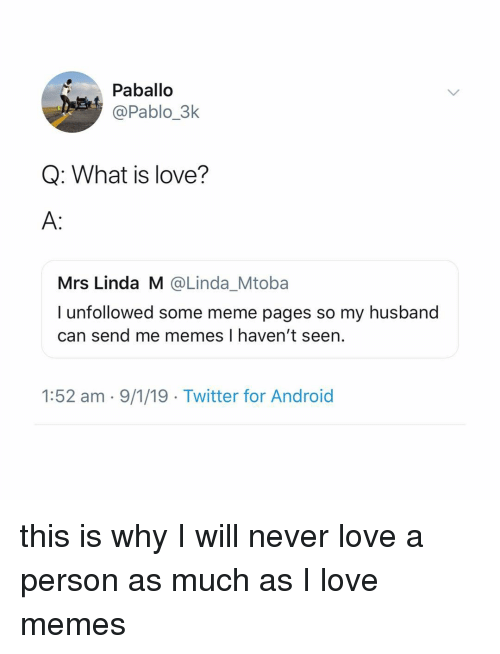 Me Memes: Paballo  @Pablo_3k  Q: What is love?  A:  Mrs Linda M @Linda_Mtoba  I unfollowed some meme pages so my husband  can send me memes I haven't seen.  1:52 am - 9/1/19 Twitter for Android this is why I will never love a person as much as I love memes