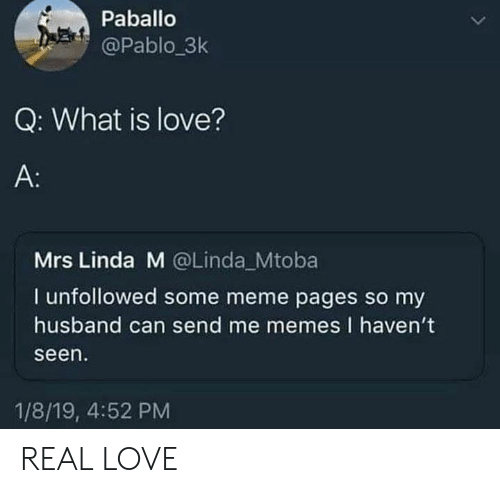 Me Memes: Paballo  @Pablo_3k  Q: What is love?  A:  Mrs Linda M @Linda Mtoba  I unfollowed some meme pages so my  husband can send me memes I haven't  seen  1/8/19, 4:52 PM REAL LOVE