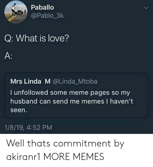 Me Memes: Paballo  @Pablo.3k  Q: What is love?  A:  Mrs Linda M @Linda Mtoba  I unfollowed some meme pages so my  husband can send me memes I haven't  seen  1/8/19, 4:52 PM Well thats commitment by akiranr1 MORE MEMES
