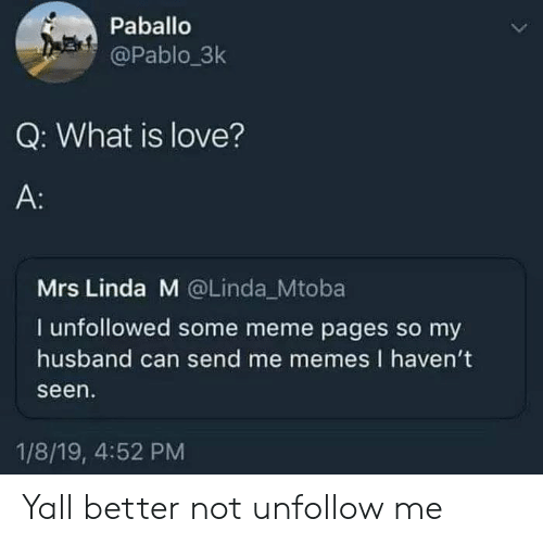 Me Memes: Paballo  @Pablo.3k  Q: What is love?  A:  Mrs Linda M @Linda Mtoba  I unfollowed some meme pages so my  husband can send me memes I haven't  seen  1/8/19, 4:52 PM Yall better not unfollow me