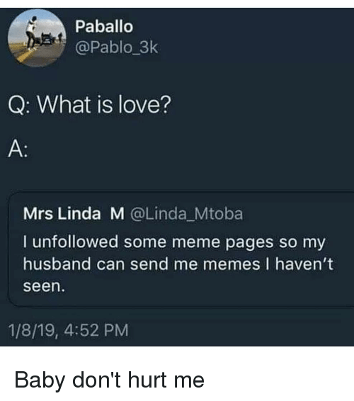 Me Memes: Paballo  @Pablo_3k  Q: What is love?  Mrs Linda M @Linda Mtoba  I unfollowed some meme pages so my  husband can send me memes I havent  seen  1/8/19, 4:52 PM Baby don't hurt me