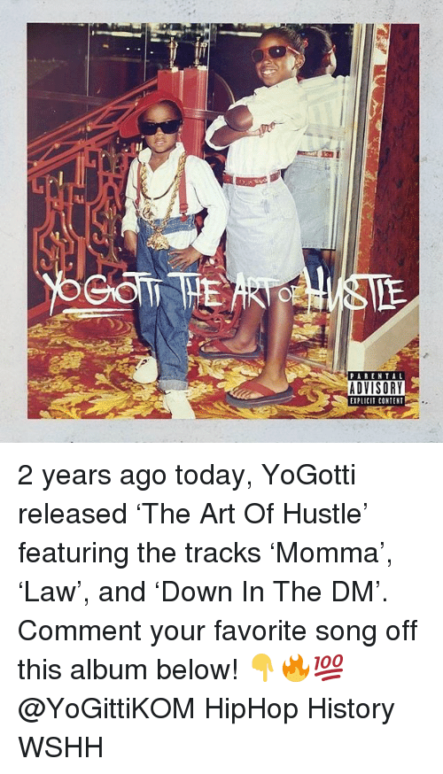 Memes, Wshh, and History: PABENTAL  ADVISORY  EXPLICIT CONTENT 2 years ago today, YoGotti released 'The Art Of Hustle' featuring the tracks 'Momma', 'Law', and 'Down In The DM'. Comment your favorite song off this album below! 👇🔥💯@YoGittiKOM HipHop History WSHH