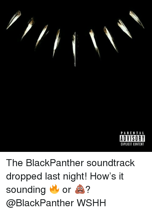 Memes, Wshh, and Content: PABENTAL  ADVISORY  EXPLICIT CONTENT The BlackPanther soundtrack dropped last night! How's it sounding 🔥 or 💩? @BlackPanther WSHH