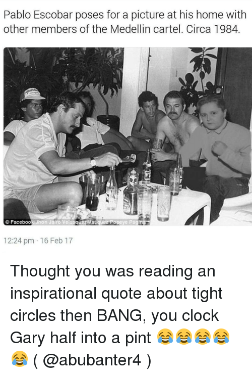 Clock, Memes, and Pablo Escobar: Pablo Escobar poses for a picture at his home with  other members of the Medellin cartel. Circa 1984.  Faceboo  12:24 pm 16 Feb 17 Thought you was reading an inspirational quote about tight circles then BANG, you clock Gary half into a pint 😂😂😂😂😂 ( @abubanter4 )