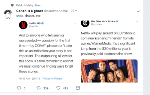 """limes: Pablo Hidalgo liked  Cohen is a ghost @skullmandible 27m  shot, chaser, etc  he New York limes  Netflix US  @netflix  @nytimes  Netflix will pay around $100 million to  continue licensing """"Friends"""" from its  owner, WarnerMedia. It's a significant  jump from the $30 million a year it  previously paid to stream the show  And  represented possibly for the first  time- by ODAAT, please don't take  this as an indication your story is not  important. The outpouring of love for  this show is a firm reminder to us that  we must continue finding ways to tell  these stories.  10:32 AM-3/14/19- Twitter for iPhone  to anyone who felt seen or  239  415"""