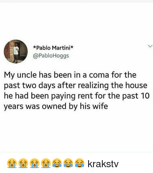 Memes, House, and Wife: *Pablo Martini*  @PabloHoggs  My uncle has been in a coma for the  past two days after realizing the house  he had been paying rent for the past 10  years was owned by his wife 😭😭😭😭😂😂😂 krakstv