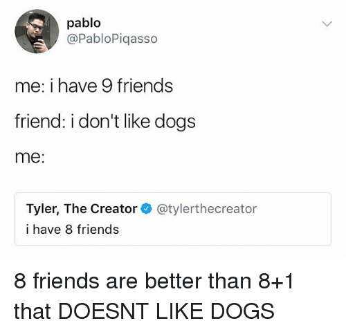 Dogs, Friends, and Memes: pablo  @PabloPiqasso  me: i have 9 friends  friend: i don't like dogs  me:  Tyler, The Creator@tylerthecreator  i have 8 friends 8 friends are better than 8+1 that DOESNT LIKE DOGS