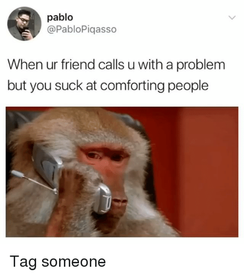 Memes, Tag Someone, and 🤖: pablo  @PabloPiqasso  When ur friend calls u with a problem  but you suck at comforting people Tag someone
