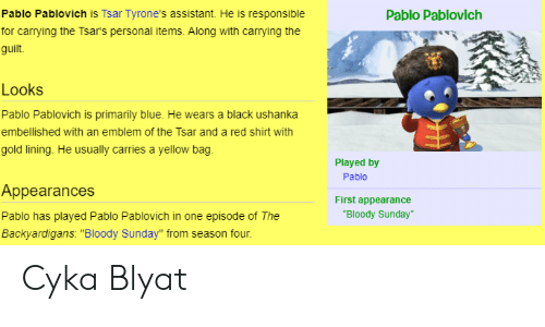 "The Backyardigans: Pablo Pablovich is Tsar Tyrone's assistant. He is responsible  Pablo Pablovich  for carrying the Tsar's personal items. Along with carrying the  guilt.  Looks  Pablo Pablovich is primarily blue. He wears a black ushanka  embellished with an emblem of the Tsar and a red shirt with  gold lining. He usually carries a yellow bag  Played by  Pablo  Appearances  First appearance  ""Bloody Sunday""  Pablo has played Pablo Pablovich in one episode of The  Backyardigans: ""Bloody Sunday"" from season four. Cyka Blyat"