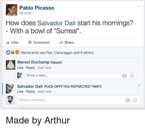 "Arthur, Fuck, and Pablo Picasso: Pablo Picasso  0 mins  How does Salvador Dali start his mornings?  With a bowl of ""Surreal"".  ide Like Comment Share  Rembrandt van Rijn, Caravaggio and 9 others  Marcel Duchamp Classic!  Like Reply Just now  Write a reply..  Salvador Dali FUCK OFF!!YOU REFRACTED TWAT!  Like Reply Just now  Write a comment... Made by Arthur"