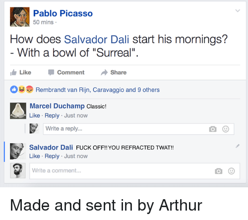 "Mornings: Pablo Picasso  50 mins  How does Salvador Dali start his mornings?  With a bowl of ""Surreal""  Like CommentShare  Rembrandt van Rijn, Caravaggio and 9 others  Marcel Duchamp Classic!  Like Reply Just now  Write a reply...  Salvador Dali FUCK OFF!! YOU REFRACTED TWAT!!  Like Reply Just now  Write a comment... Made and sent in by Arthur"