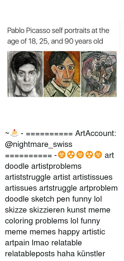 Meme Happy: Pablo Picasso self portraits at the  age of 18, 25, and 90 years old ~🍰 - ========== ArtAccount: @nightmare_swiss ========== -☣☢☣☢☣ art doodle artistproblems artiststruggle artist artistissues artissues artstruggle artproblem doodle sketch pen funny lol skizze skizzieren kunst meme coloring problems lol funny meme memes happy artistic artpain lmao relatable relatableposts haha künstler