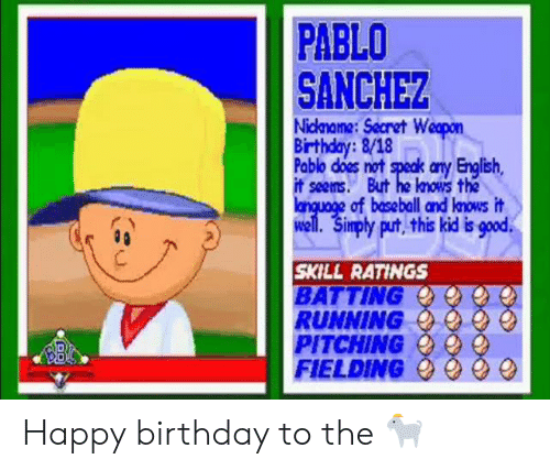 nickname: PABLO  SANCHEZ  Nickname:Secret Weopon  Birthday:8/18  Pablo does not speak any English,  it seems. But he knows the  language of baseball and lnows it  well. Simply put, this kid is good  SKILL RATINGS  BATTING  RUNNING  PITCHING  FIELDING Happy birthday to the 🐐