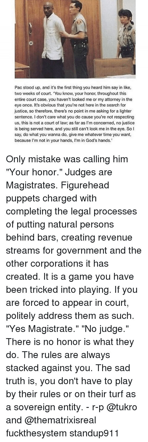 """Memes, Game, and Justice: Pac stood up, and it's the first thing you heard him say in like,  two weeks of court. """"You know, your honor, throughout this  entire court case, you haven't looked me or my attorney in the  eye once. It's obvious that you're not here in the search for  justice, so therefore, there's no point in me asking for a lighter  sentence. don't care what you do cause you're not respecting  us, this is not a court of law; as far as I'm concerned, no justice  is being served here, and you still can't look me inthe eye. So I  say, do what you wanna do, give me whatever time you want,  because I'm not in your hands, l'm in God's hands.' Only mistake was calling him """"Your honor."""" Judges are Magistrates. Figurehead puppets charged with completing the legal processes of putting natural persons behind bars, creating revenue streams for government and the other corporations it has created. It is a game you have been tricked into playing. If you are forced to appear in court, politely address them as such. """"Yes Magistrate."""" """"No judge."""" There is no honor is what they do. The rules are always stacked against you. The sad truth is, you don't have to play by their rules or on their turf as a sovereign entity. - r-p @tukro and @thematrixisreal fuckthesystem standup911"""