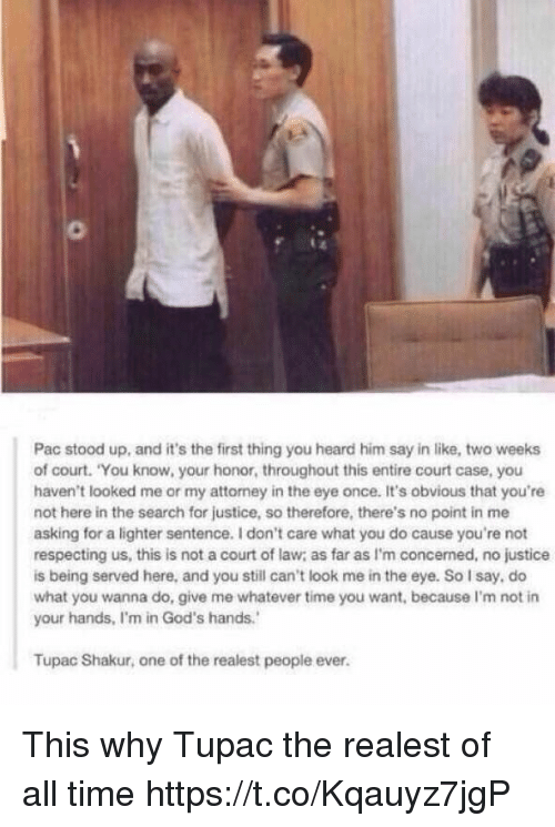 "Memes, Tupac Shakur, and Justice: Pac stood up, and it's the first thing you heard him say in like, two weeks  of court. ""You know, your honor, throughout this entire court case, you  haven't looked me or my attorney in the eye once. It's obvious that you're  not here in the search for justice, so therefore, there's no point in me  asking for a lighter sentence. don't care what you do cause you're not  respecting us, this is not a court of law as far as I'm concerned, no justice  is being served here, and you still can't look me in the eye. So say, do  what you wanna do, give me whatever time you want, because l'm not in  your hands, Im in God's hands.'  Tupac Shakur, one of the realest people ever. This why Tupac the realest of all time https://t.co/Kqauyz7jgP"