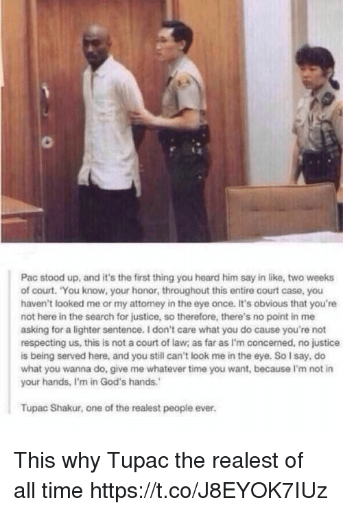 "Funny, Tupac Shakur, and Justice: Pac stood up, and it's the first thing you heard him say in like, two weeks  of court. ""You know, your honor, throughout this entire court case, you  haven't looked me or my attorney in the eye once. It's obvious that you're  not here in the search for justice, so therefore, there's no point in me  asking for a lighter sentence. don't care what you do cause you're not  respecting us, this is not a court of law as far as I'm concerned, no justice  is being served here, and you still can't look me in the eye. So say, do  what you wanna do, give me whatever time you want, because l'm not in  your hands, Im in God's hands.'  Tupac Shakur, one of the realest people ever. This why Tupac the realest of all time https://t.co/J8EYOK7IUz"