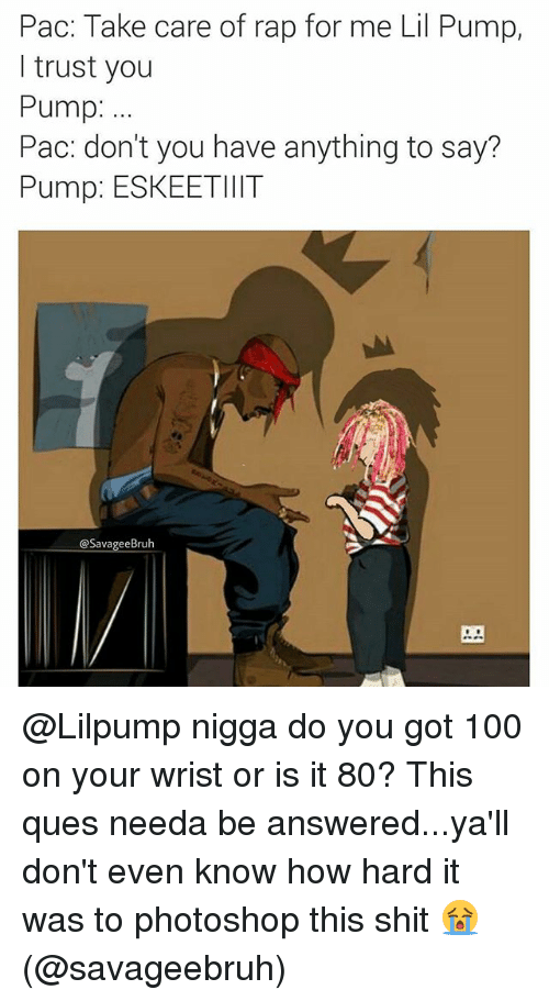 Anaconda, Memes, and Photoshop: Pac: Take care of rap for me Lil Pump,  l trust you  Pump:  Pac: don't you have anything to say?  Pump: ESKEETIIIT  @SavageeBruh @Lilpump nigga do you got 100 on your wrist or is it 80? This ques needa be answered...ya'll don't even know how hard it was to photoshop this shit 😭 (@savageebruh)