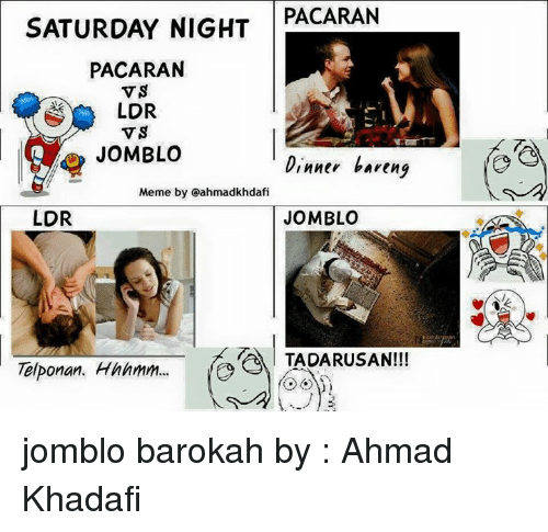 Indonesian (Language): PACARAN  SATURDAY NIGHT  PACARAN  VS  LDR  VS  JOMBLO  Dinner bareng  Meme by Oahmadkhdafi  LDR  JOMBLO  TADARUSAN!!!  Telponan. Hmmmm... jomblo barokah  by : Ahmad Khadafi