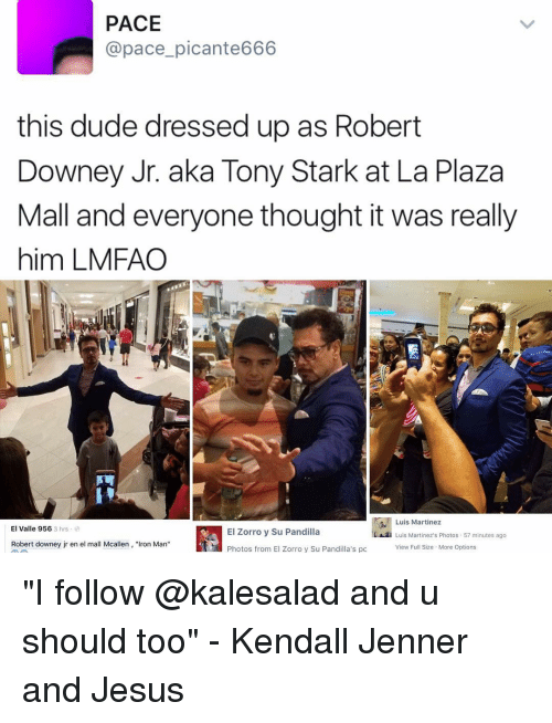 """tony stark: PACE  @pace picante666  this dude dressed up as Robert  Downey Jr. aka Tony Stark at La Plaza  Mall and everyone thought it was really  him LMFAO  Luis Martinez  El Valle 956  3 hrs  El Zorro y Su Pandilla  Luis Martinez's Photos 57 minutes ago  Robert downey jr en el mall Mcallen  """"Iron Man""""  View Full Size More Options  Photos from El Zorro y Su Pandilla's pc """"I follow @kalesalad and u should too"""" - Kendall Jenner and Jesus"""