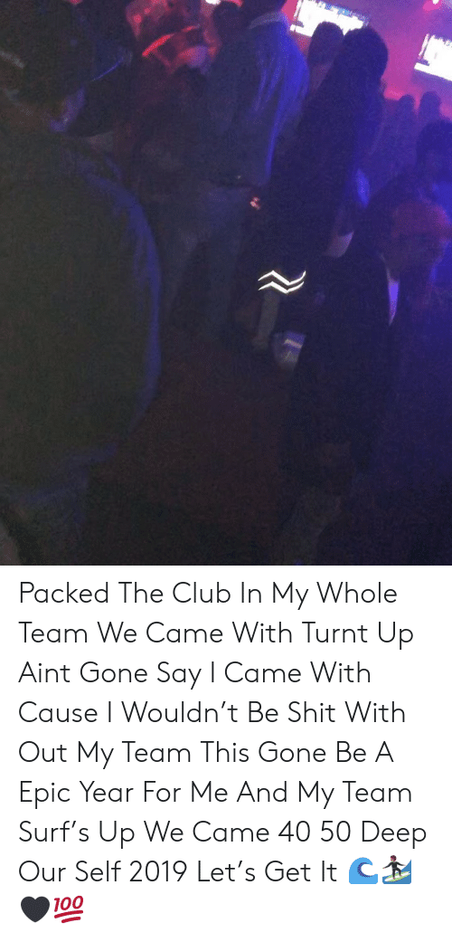turnt up: Packed The Club In My Whole Team We Came With Turnt Up Aint Gone Say I Came With Cause I Wouldn't Be Shit With Out My Team This Gone Be A Epic Year For Me And My Team Surf's Up We Came 40 50 Deep Our Self 2019 Let's Get It 🌊🏄🏾🖤💯