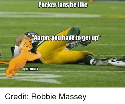 "Packer Fans: Packer fans be like  i""Aaron you have to get up""  @NFLMEMEZ Credit: Robbie Massey"