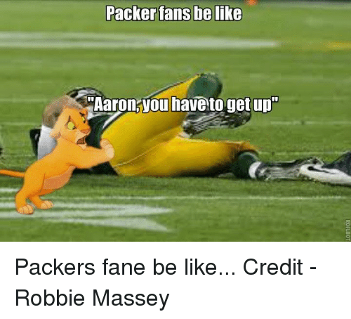 "Packer Fans: Packer fans belike  ""Aaron you have to get up Packers fane be like...