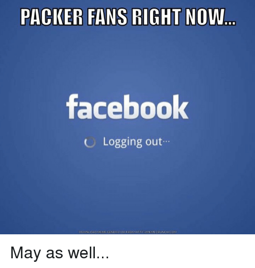 Packer Fans: PACKER FANS RIGHT NOW  facebook  Logging out  oADMEME GENERATOR FROM HI  DOWN  MEME CRUNCH COM May as well...