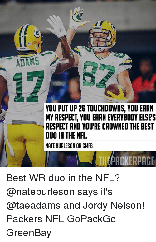 Greenbay: PACKERS  ADAMS  YOU PUT UP 26 TOUCHDOWNS, YOU EARN  MY RESPECT, YOU EARN EVERYBODY ELSE'S  RESPECT AND YOU'RE CROWNED THE BEST  DUO IN THE NFL  NATE BURLESON ON GMFB  THEPACKERPAGE Best WR duo in the NFL? @nateburleson says it's @taeadams and Jordy Nelson! Packers NFL GoPackGo GreenBay