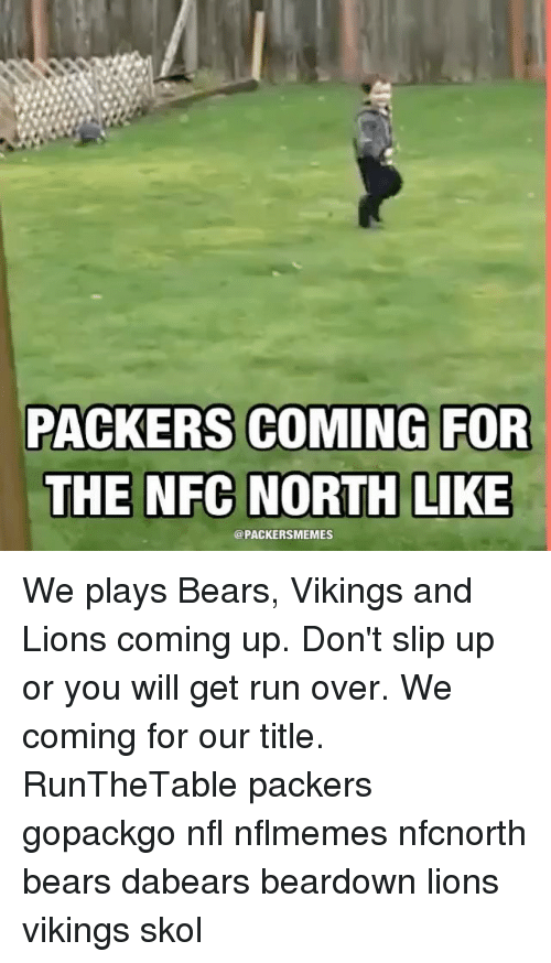 Green Bay Packers, Bear, and Bears: PACKERS COMING FOR  THE NFC NORTH LIKE  @PACKERSMEMES We plays Bears, Vikings and Lions coming up. Don't slip up or you will get run over. We coming for our title. RunTheTable packers gopackgo nfl nflmemes nfcnorth bears dabears beardown lions vikings skol