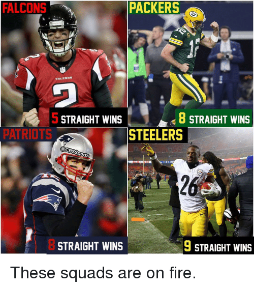 Memes, 🤖, and Steeler: PACKERS  FALCONS  FALCONS  8 STRAIGHT WINS  STRAIGHT WINS  STEELERS  PATRIOTS  @CBSS  Ports  9 STRAIGHT WINS  STRAIGHT WINS These squads are on fire.