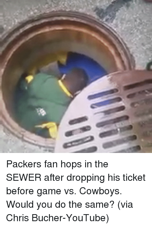 Packer Fans: Packers fan hops in the SEWER after dropping his ticket before game vs. Cowboys. Would you do the same? (via Chris Bucher-YouTube)