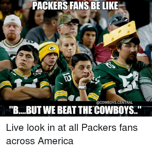 "Packer Fans: PACKERS FANS BE LIKE  @COWBOYS CENTRAL  ""B....BUTWEBEAT THECOWBOYS..'' Live look in at all Packers fans across America"