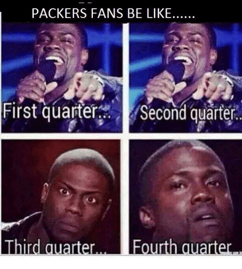 Packer Fans: PACKERS FANS BE LIKE.  First quarters Second quarter  Third quarter Fourt  quarter