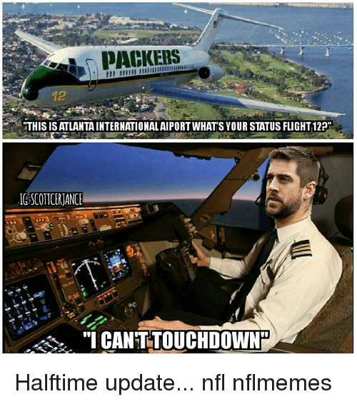 """Nflmemes: PACKERS  THIS IS ATLANTAINTERNATIONALAIPORT WHATS YOUR STATUS FLIGHT 12  IGSCOTTCERJANCE  """"I CANTITOUCHDOWNR Halftime update... nfl nflmemes"""
