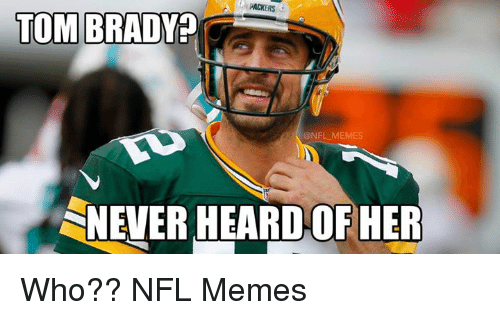 Meme, Memes, and Nfl: PACKERS  TOM BRADY  NFL MEMES  SNEVER HEARD OF HER Who??  NFL Memes
