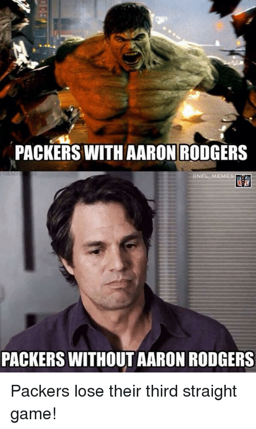 Packers Lose: PACKERS WITH AARON RODGERS  ONFL MEM  PACKERS WITHOUT AARON RODGERS Packers lose their third straight game!