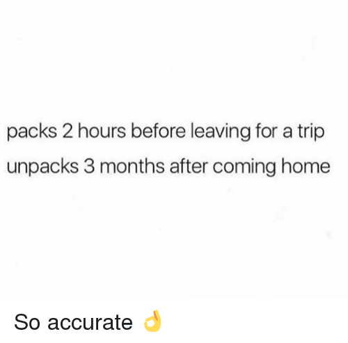 Dank, Home, and Coming Home: packs 2 hours before leaving for a trip  unpacks 3 months after coming home So accurate 👌