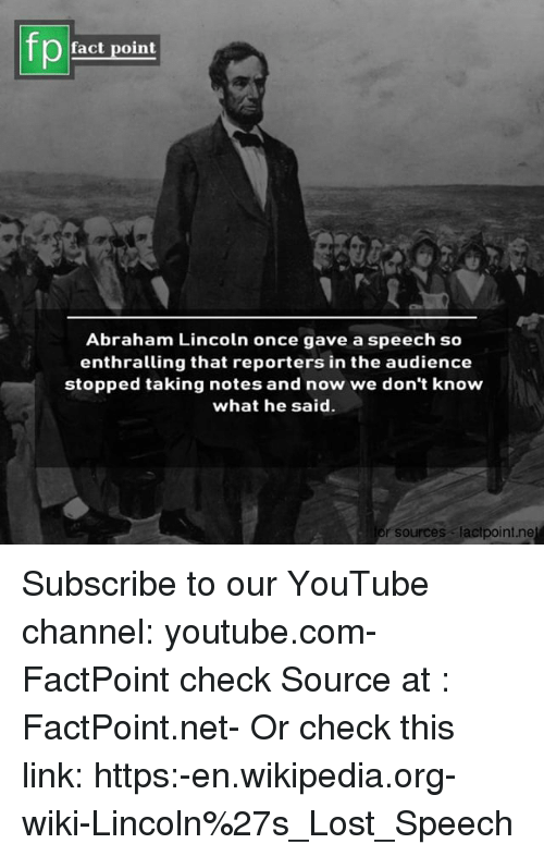 Abraham Lincoln, Memes, and Wikipedia: Pact point  Abraham Lincoln once gave a speech so  enthralling that reporters in the audience  stopped taking notes and now we don't know  what he said.  or sources lactpoint.ne Subscribe to our YouTube channel: youtube.com-FactPoint check Source at : FactPoint.net- Or check this link: https:-en.wikipedia.org-wiki-Lincoln%27s_Lost_Speech