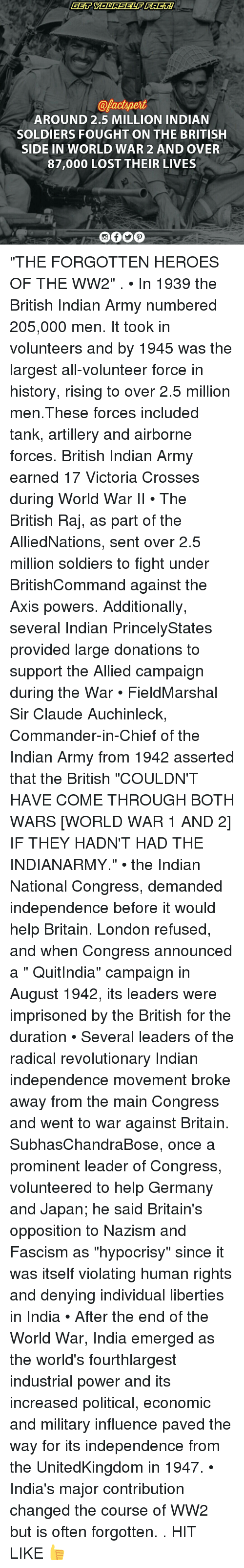 """Claud: @pactspert  AROUND 2.5 MILLION INDIAN  SOLDIERS FOUGHT ON THE BRITISH  SIDE IN WORLD WAR 2 AND OVER  87,000 LOST THEIR LIVES """"THE FORGOTTEN HEROES OF THE WW2"""" . • In 1939 the British Indian Army numbered 205,000 men. It took in volunteers and by 1945 was the largest all-volunteer force in history, rising to over 2.5 million men.These forces included tank, artillery and airborne forces. British Indian Army earned 17 Victoria Crosses during World War II • The British Raj, as part of the AlliedNations, sent over 2.5 million soldiers to fight under BritishCommand against the Axis powers. Additionally, several Indian PrincelyStates provided large donations to support the Allied campaign during the War • FieldMarshal Sir Claude Auchinleck, Commander-in-Chief of the Indian Army from 1942 asserted that the British """"COULDN'T HAVE COME THROUGH BOTH WARS [WORLD WAR 1 AND 2] IF THEY HADN'T HAD THE INDIANARMY."""" • the Indian National Congress, demanded independence before it would help Britain. London refused, and when Congress announced a """" QuitIndia"""" campaign in August 1942, its leaders were imprisoned by the British for the duration • Several leaders of the radical revolutionary Indian independence movement broke away from the main Congress and went to war against Britain. SubhasChandraBose, once a prominent leader of Congress, volunteered to help Germany and Japan; he said Britain's opposition to Nazism and Fascism as """"hypocrisy"""" since it was itself violating human rights and denying individual liberties in India • After the end of the World War, India emerged as the world's fourthlargest industrial power and its increased political, economic and military influence paved the way for its independence from the UnitedKingdom in 1947. • India's major contribution changed the course of WW2 but is often forgotten. . HIT LIKE 👍"""