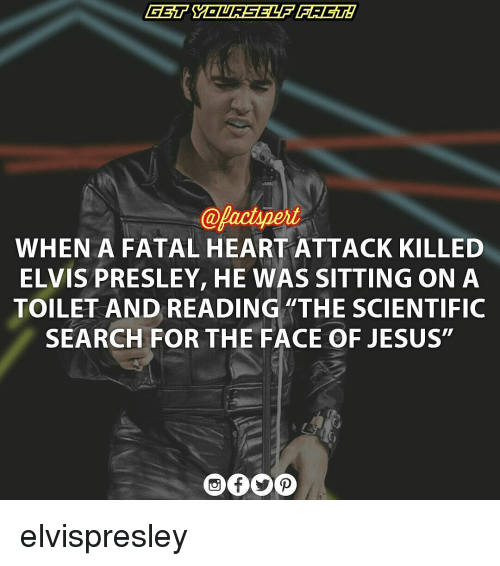 """Elvis Presley: @pactspert  WHEN A FATAL HEARTATTACK KILLED  ELVIS PRESLEY, HE WAS SITTING ON A  TOILET AND READING """"THE SCIENTIFIC  SEARCH FOR THE FACE OF JESUS"""" elvispresley"""