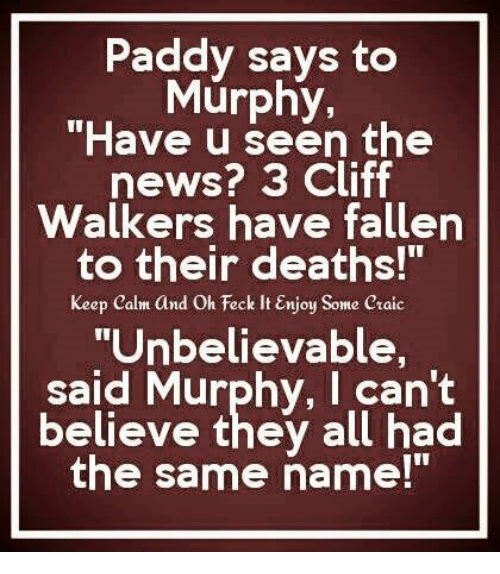 """Memes, News, and Death: Paddy says to  Murphy,  """"Have the  news? 3 Cliff  Walkers have fallen  to their deaths!""""  Keep calm and Oh Feck lt Enjoy  Some craic  """"Unbelievable,  said Murphy, I can't  believe they all had  the same name!"""""""