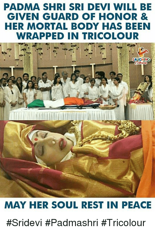 sridevi: PADMA SHRI SRI DEVI WILL BE  GIVEN GUARD OF HONOR &  HER MORTAL BODY HAS BEEN  WRAPPED IN TRICOLOUR  AUGHING  MAY HER SOUL REST IN PEACE #Sridevi #Padmashri #Tricolour