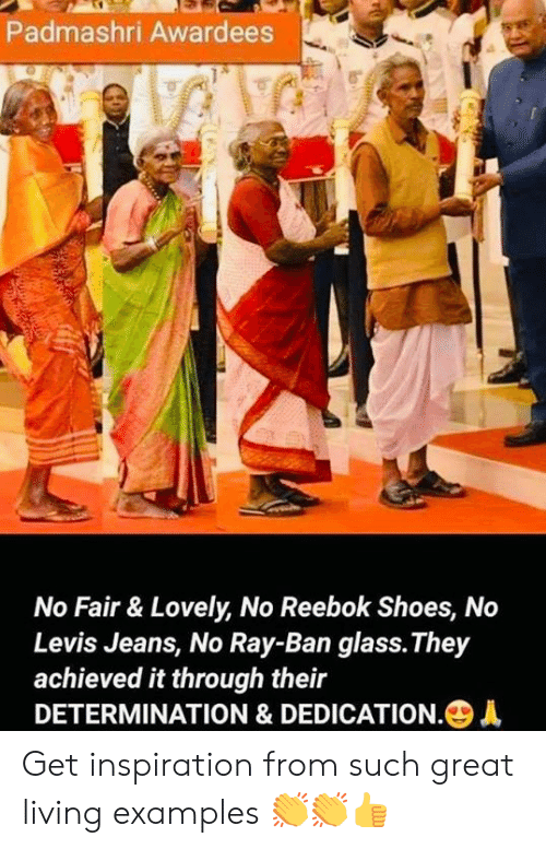 reebok shoes: Padmashri Awardees  No Fair & Lovely, No Reebok Shoes, No  Levis Jeans, No Ray-Ban glass.They  achieved it through their  DETERMINATION & DEDICATION.+ Get inspiration from such great living examples 👏👏👍