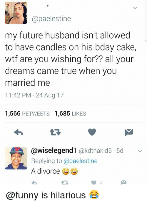 Funny, Future, and Memes: @paelestine  my future husband isn't allowed  to have candles on his bday cake,  wtf are you wishing for?? all your  dreams came true when you  married me  11:42 PM 24 Aug 17  1,566 RETWEETS 1,685 LIKES  @wiselegend1 @kdthakid5 5dv  Replying to @paelestine  A divorcee @funny is hilarious 😂