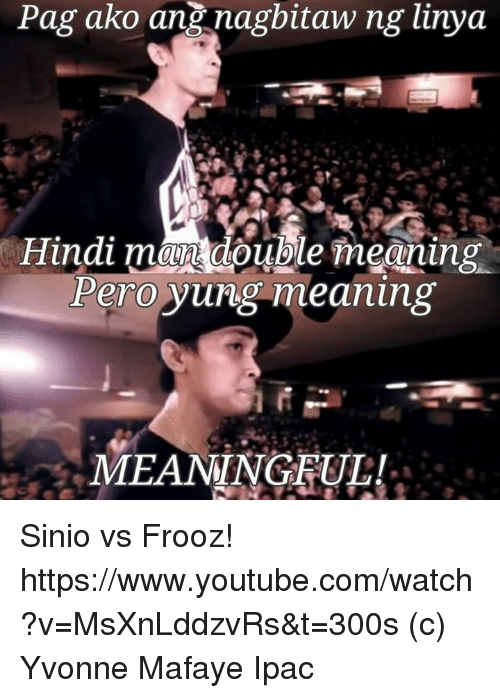 youtube.com, Meaning, and Watch: Pag ako ang nagbitaw ng linya  Hindi man double meaning  Pero yung meaning  MEANINGFUL! Sinio vs Frooz! https://www.youtube.com/watch?v=MsXnLddzvRs&t=300s  (c) Yvonne Mafaye Ipac