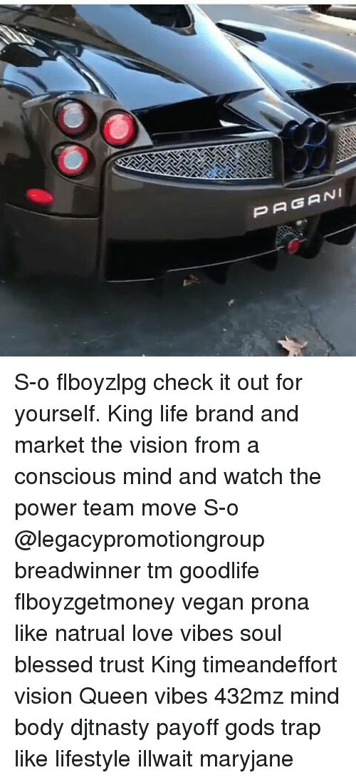 Memes, 🤖, and Brand: PAGANI S-o flboyzlpg check it out for yourself. King life brand and market the vision from a conscious mind and watch the power team move S-o @legacypromotiongroup breadwinner tm goodlife flboyzgetmoney vegan prona like natrual love vibes soul blessed trust King timeandeffort vision Queen vibes 432mz mind body djtnasty payoff gods trap like lifestyle illwait maryjane