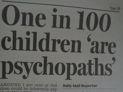 Cent: Page 25  One in 100  children 'are  psychopaths  AROUND 1 per cent of chil-  dren could be inherently psy-  Daily Mail Reporter